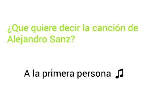 Significado de la canción A La Primera Persona  Alejandro Sanz.