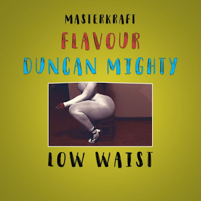 Masterkraft – Low Waist ft. Flavour & Duncan Mighty (2018) | Download Mp3