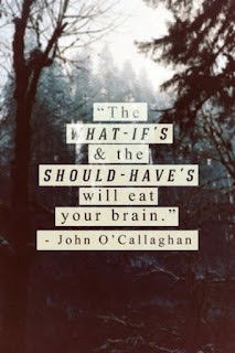 """The what-if`s & the should-have`s will eat your brain."" - John O`callaghan"