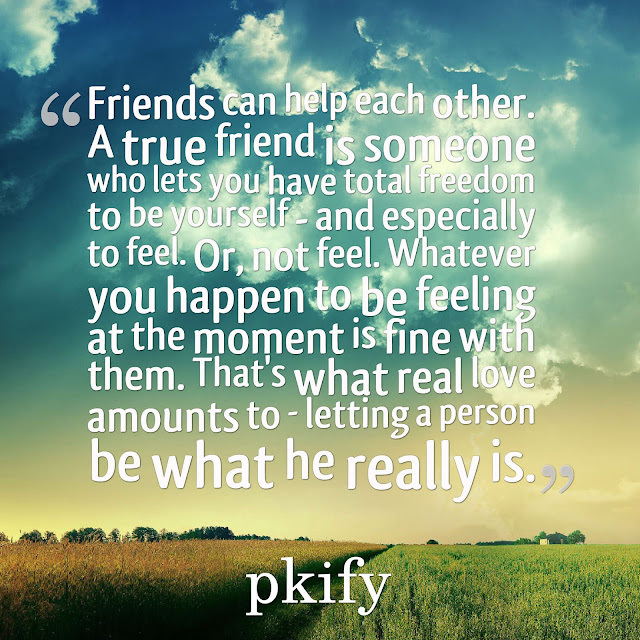 Friends Can Help Each Other a True Friend Is Someone Who Lets You Have Total Freedom to Be Yourself Freedom Quotes