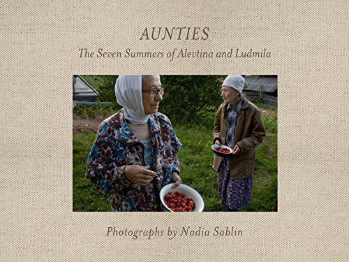 Aunties  The Seven Summers of Alevtina and Ludmila (Center for Documentary Studies Honickman First Book Prize... by Nadia Sablin and Sandra S. Phillips