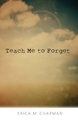 teach me to forget erica m chapman