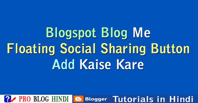 how to add floating social sharing button on blogger, blogspot blog par floating social sharing button kaise add kare, blogger tutorial in hindi,blogspot tutorial in hindi