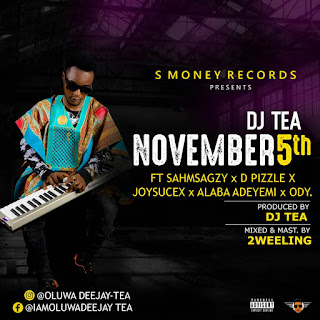 [Music]  November 5 - DJ Tea ft Sahmsagzy X D pizzle X Joysucex X Alaba Adeyemi X ODY