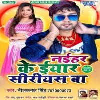 Naihar Ke Iyar Serious (Neelkamal Singh) new bhojpuri gana