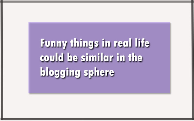 Funny things in real life could be similar in the blogging sphere