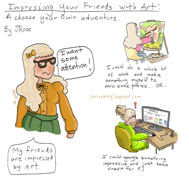"Comic titled: ""Impressing Your Friends With Art - A choose your own adventure"" shows a woman saying ""I want some attention. My friends are impressed by art"" A picture of her painting an oil painting of goatse says ""I could do a whole lot of work and get some praise OR..."" Below, she sits at a desk with a messy bun and sweatsuit at a computer in the dark looking at google under which reads ""I could just google something impressive and take credit for it!"""