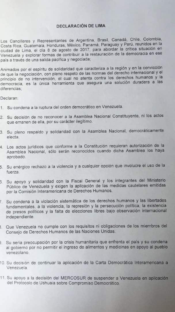 """Los 17 países de América y el Caribe reunidos hoy en Lima para tratar la situación de Venezuela reafirmaron su opinión común de que esa nación """"ya no es una democracia"""" y que """"los actos que emanen"""" de su Asamblea Constituyente """"son ilegítimos"""".  Esas fueron dos de las conclusiones expresadas en la denominada declaración de Lima, difundida por los cancilleres nada más terminar la reunión que mantuvieron a lo largo de todo el día de hoy y que incluyó el reconocimiento de la Asamblea Nacional como único órgano legítimamente elegido en Venezuela, el rechazo a la violencia y una condena a la violación de los derechos humanos cometidos en el país."""