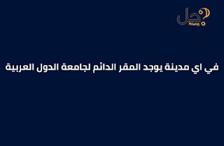في اي مدينة يوجد المقر الدائم لجامعة الدول العربية من 7 حروف
