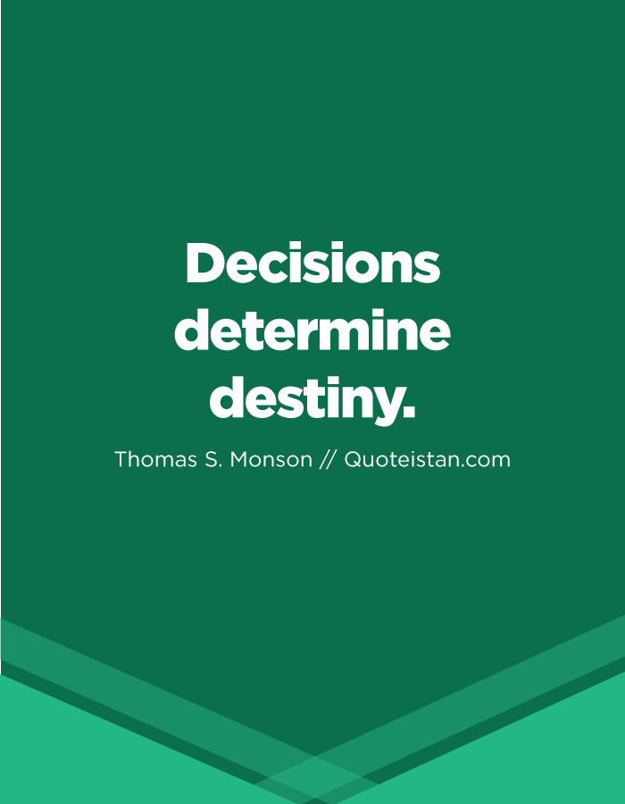 Decisions determine destiny.