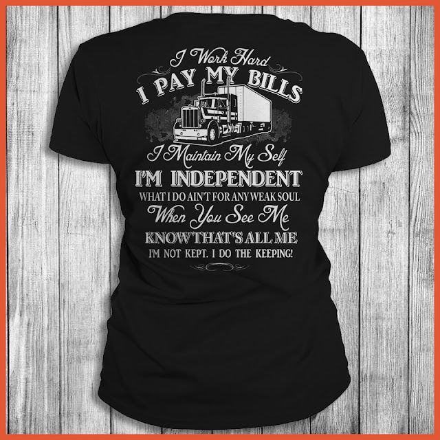 I Work Hard I Pay My Bills I Maintain Myself I'm Independent What I Do Ain't For Any Weak Soul When You See Me Know That's All Me I'm Not Kept. I Do the Keeping! Shirt