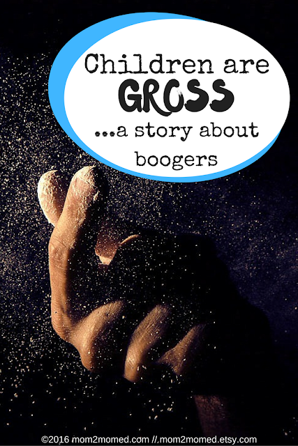 Mom2MomEd Blog: Children are GROSS--a story about boogers