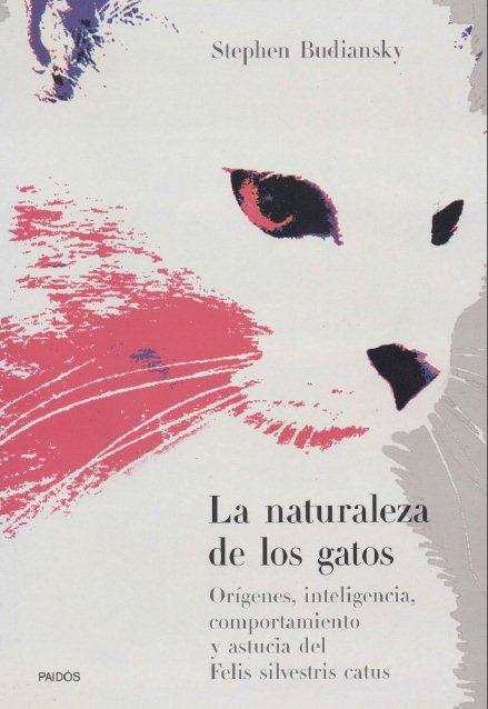 La naturaleza de los gatos: Orígenes, inteligencia, comportamiento y astucia del felis silvestris catus – Stephen Budiansky