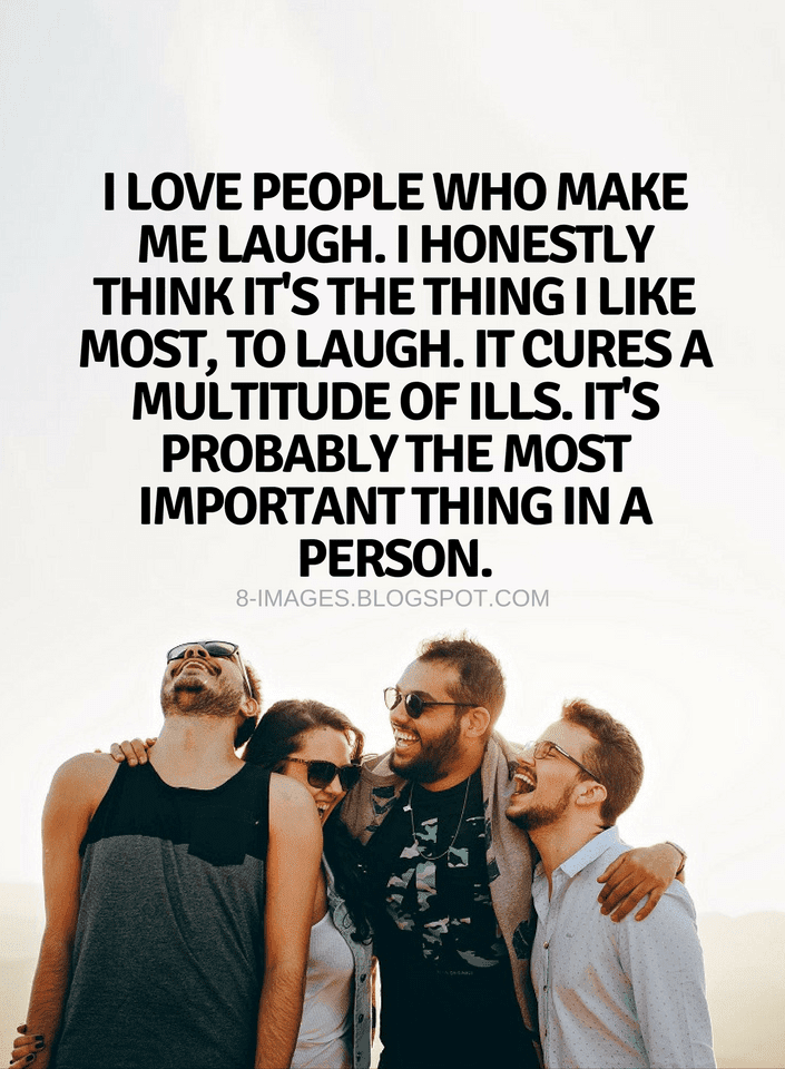Quotes I Love People Who Make Me Laugh I Honestly Think Its The