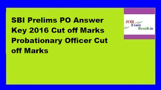 SBI Prelims PO Answer Key 2016 Cut off Marks Probationary Officer Cut off Marks