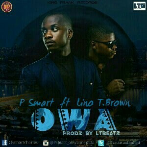 NEW MUSIC: OWA_P Smart ft Lino T.brown [@psmart_okwuanaputa prod. by LTBEATZ]
