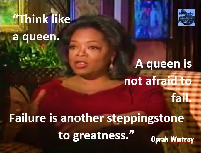 Think like a queen. A queen is not afraid to fail. Failure is another steppingstone to greatness.- Oprah Winfrey