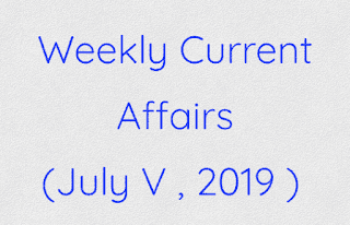 Weekly Current Affairs (July V , 2019 )