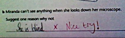 Funny School Test Answers - Miranda can't see anything when she looks down her microscope.  Suggest one reason why not. She is blind. Nice try!