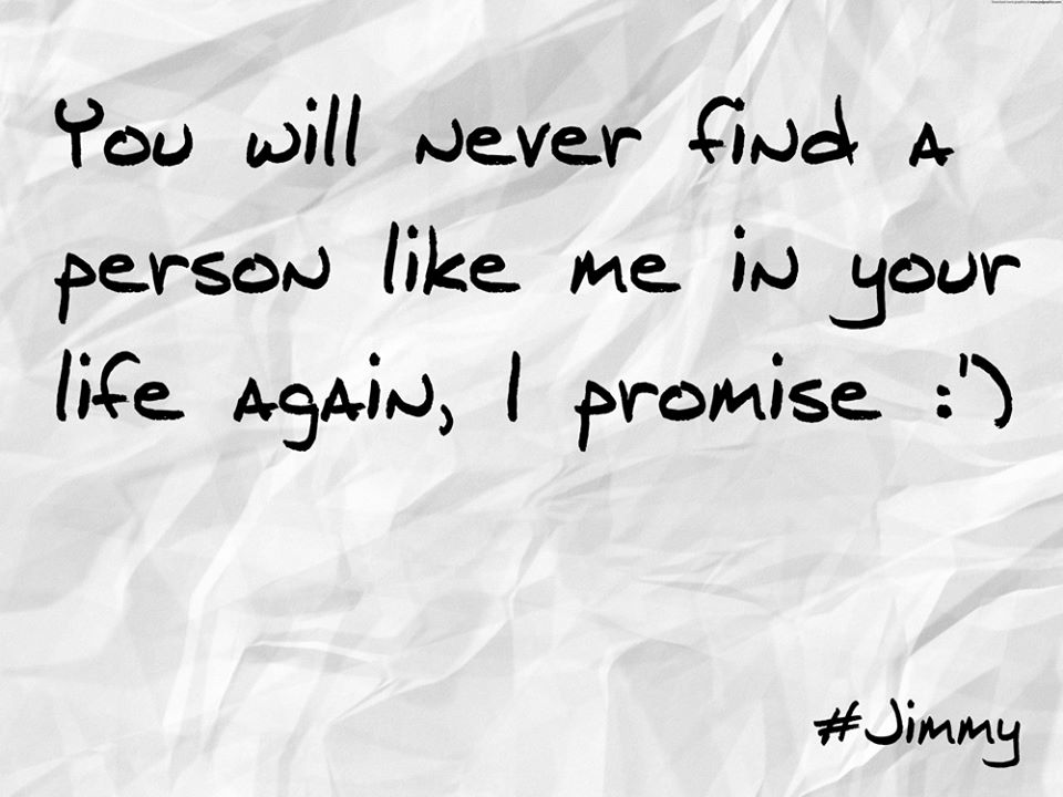 You Will Never Find a Person Like Me in Your Life Again I Promise