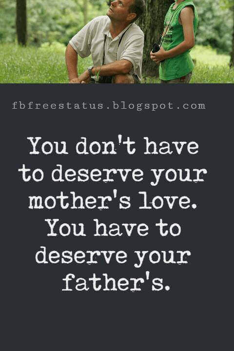 """Fathers Day Inspirational Quotes, """"You don't have to deserve your mother's love. You have to deserve your father's."""" - Rober Frost"""