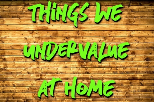 Things we undervalue at home
