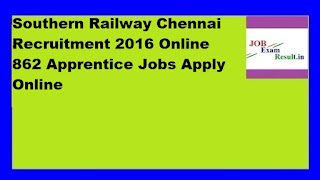 Southern Railway Chennai Recruitment 2016 Online 862 Apprentice Jobs Apply Online