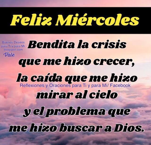 FELIZ MIÉRCOLES  Bendita la crisis que me hizo crecer, la caída que me hizo mirar al cielo y el problema que me hizo buscar a Dios.