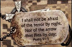 Psalm 91:5 - You shall not be afraid for the terror by night; nor for the arrow that flies by day;