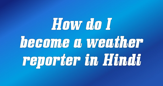 How do I become a weather reporter in Hindi