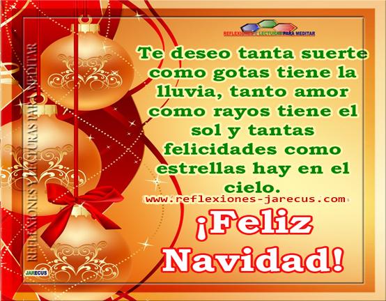 Te deseo tanta suerte como gotas tiene la lluvia, tanto amor como rayos tiene el sol y tantas felicidades como estrellas hay en el cielo. Feliz navidad.