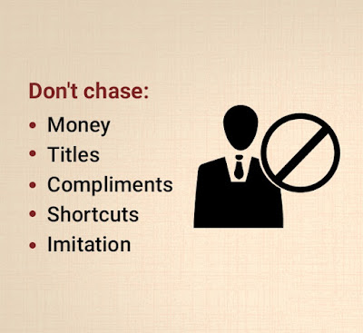 Don't chase: Money, titles, compliments, shortcuts, imitation.