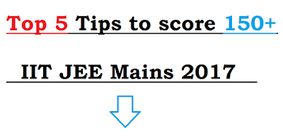 Top 5 Tips to score 150+ in IIT JEE Mains 2017