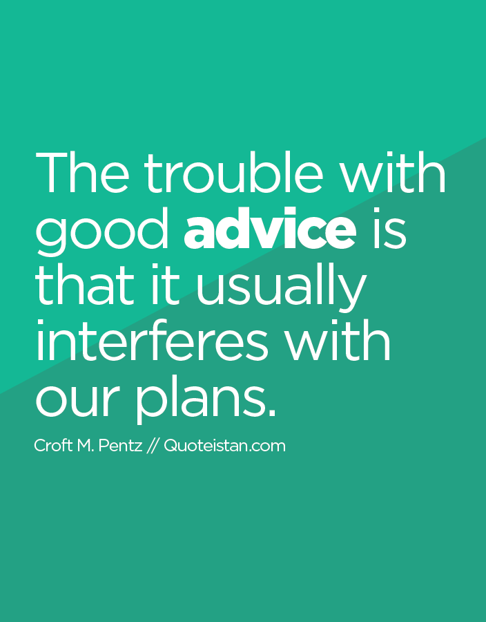The trouble with good advice is that it usually interferes with our plans.