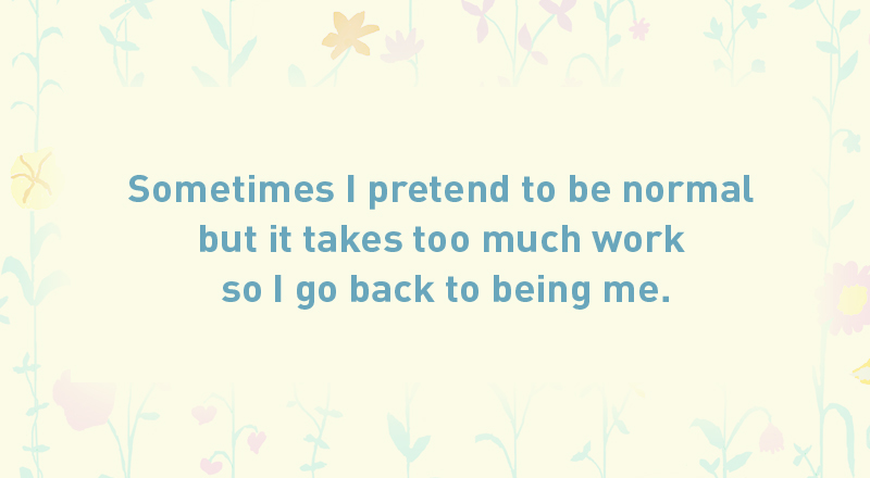 07/ Sometimes I pretend to be normal but it takes too much work so I go back to being me.