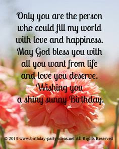 Happy Birthday Wishes And Quotes For the Love Ones: only you are person who could fill my world with love and happiness.