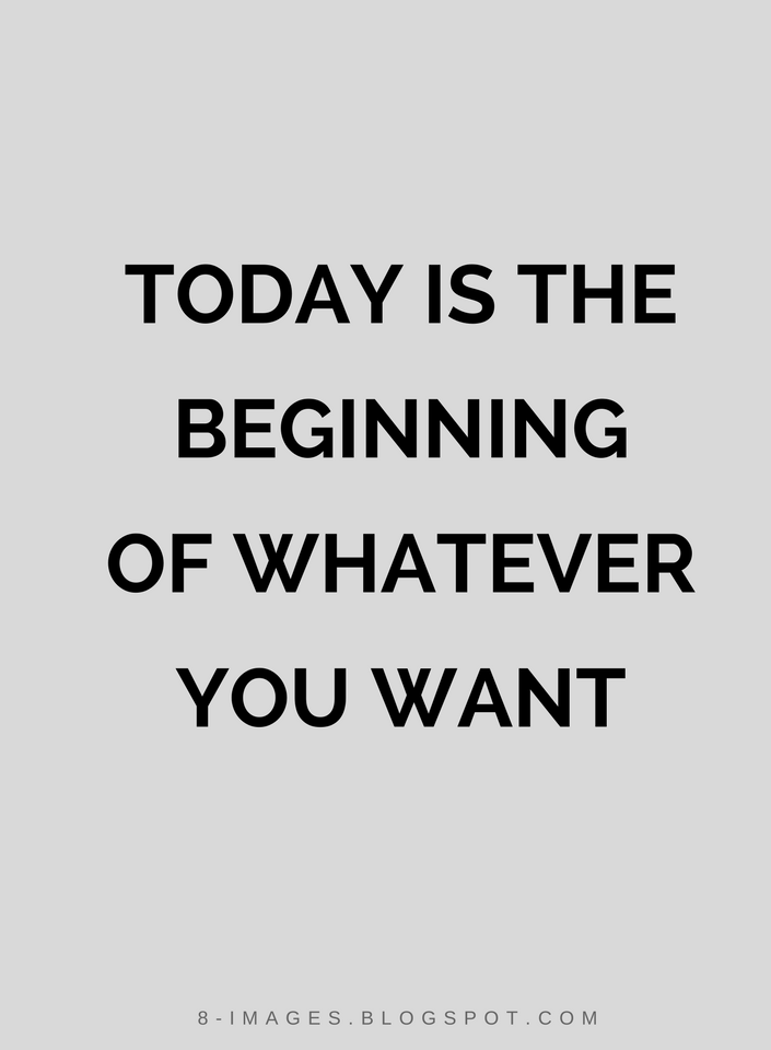 Today Is The Beginning Of Whatever You Want Quotes Quotes