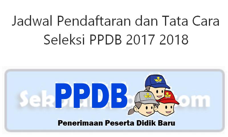 Jadwal Pendaftaran dan Tata Cara Seleksi PPDB 2017 2018