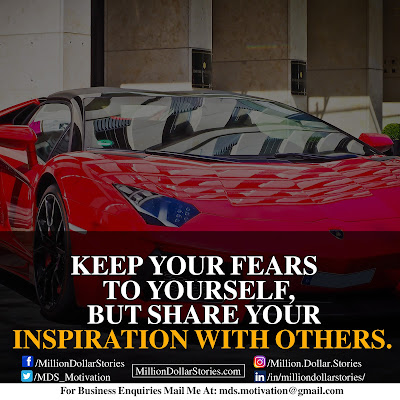 KEEP YOUR FEARS TO YOURSELF, BUT SHARE YOUR INSPIRATION WITH OTHERS.