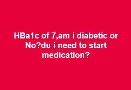 HBa1c of 7,am i diabetic or No?du i need to start medication?