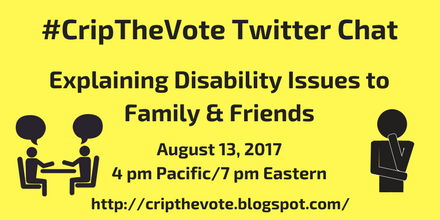 #CripTheVote Chat: Explaining Disability Issues to Family & Friends August 13, 4 pm Pacific / 7 pm Eastern www.cripthevote.blogspot.com