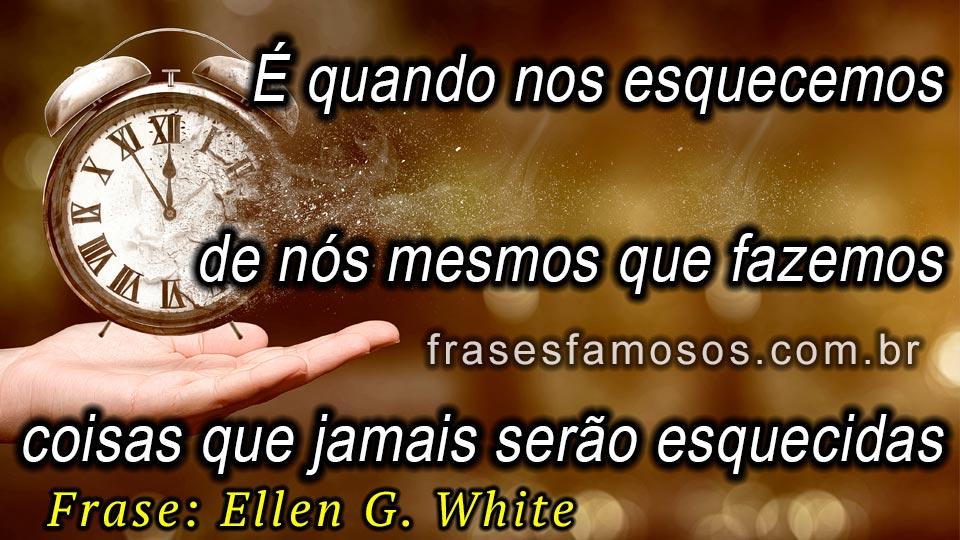 Quando Nos Esquecemos De Nós Mesmos Frase Ellen G White Frases