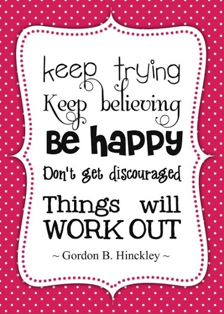 Keep trying. Keep believing. Be happy. Don't get discouraged. Things will work out.