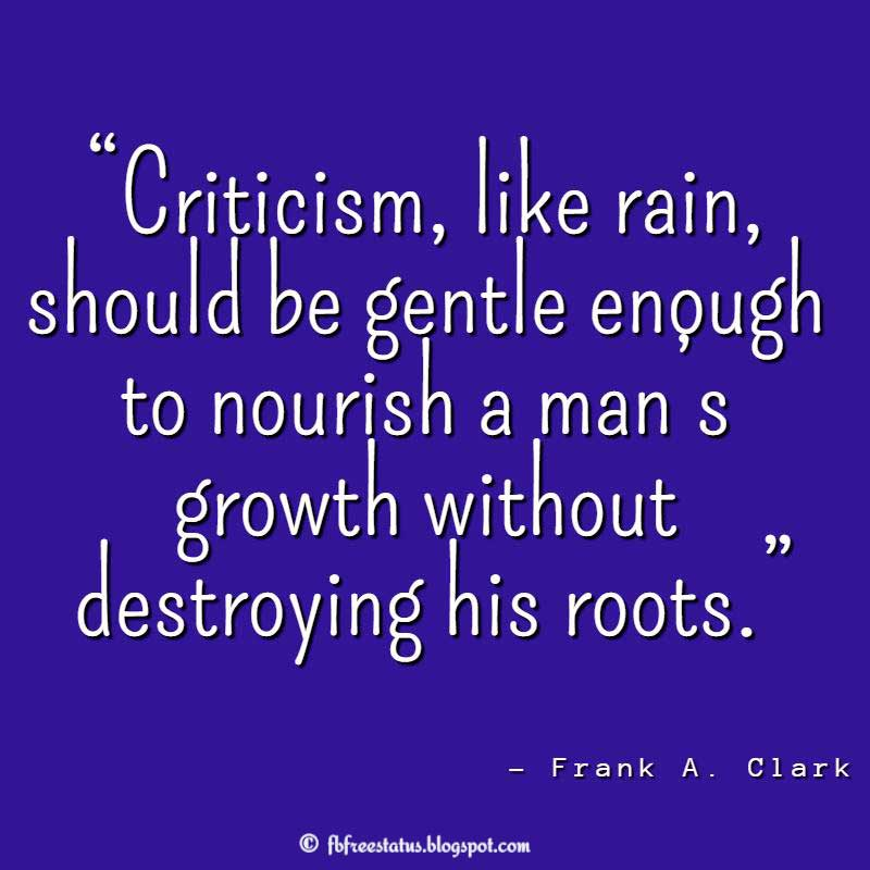 "Helping Others Quote: ""Criticism, like rain, should be gentle enough to nourish a man's growth without destroying his roots."" – Frank A. Clark"