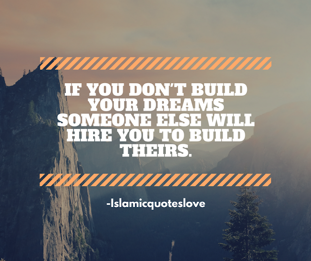 If you don't built your dreams someone else will hire you to built theirs.