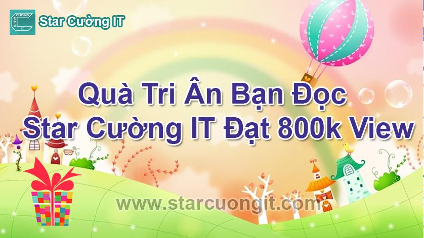 Quà Tri Ân Bạn Đọc Star Cường IT Đạt 800k View