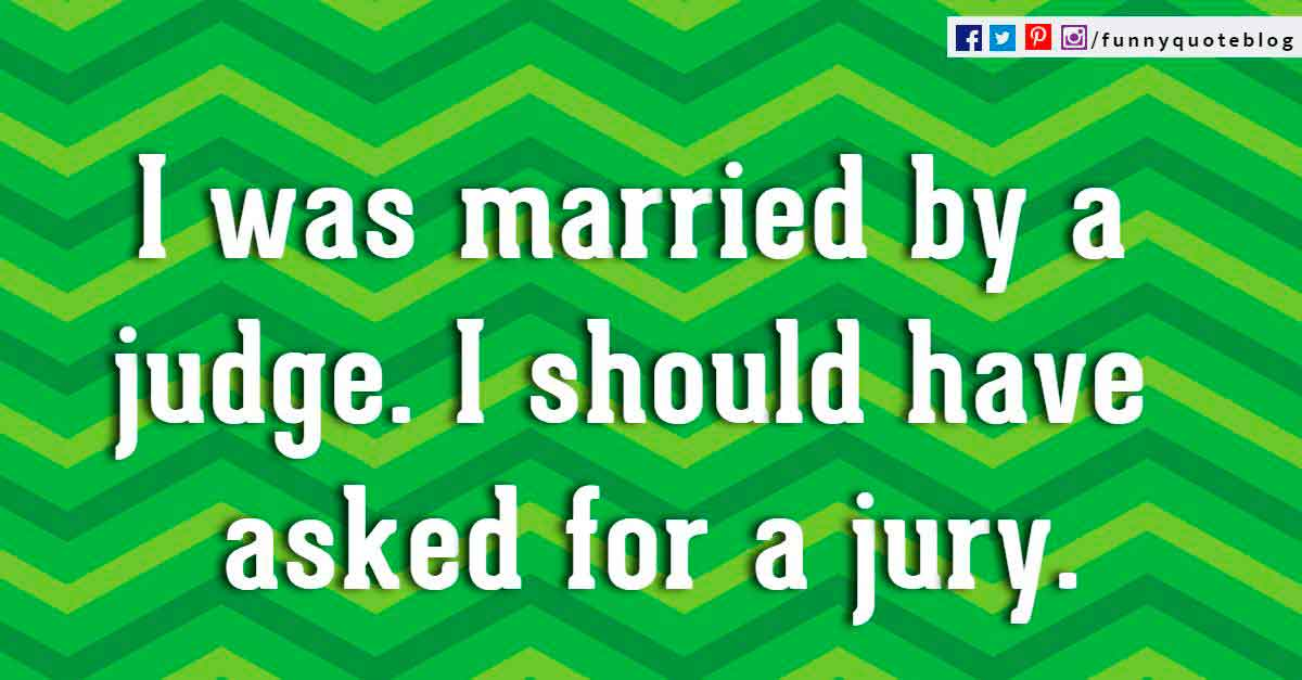 """I was married by a judge. I should have asked for a jury."" � Groucho Marx"