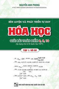 Rèn Luyện Và Phát Triển Tư Duy Hóa Học Giải Bài Toán Điểm 8,9,10: Tập 1 - Nguyễn Anh Phong