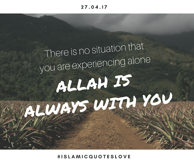There is no situation that you are experiencing alone ALLAH is always with you.