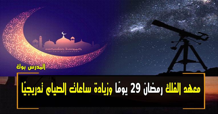 معهد الفلك رمضان 29 يومًا هذا العام وزيادة ساعات الصيام تدريجيًا